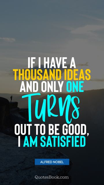 Happiness Quote - If I have a thousand ideas and only one turns out to be good, I am satisfied. Alfred Nobel