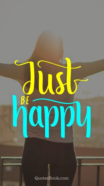 Happiness Quote - Just be happy. Unknown Authors