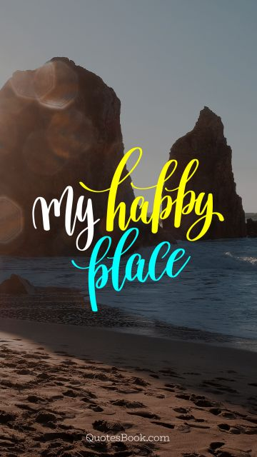 Happiness Quote - My happy place. Unknown Authors