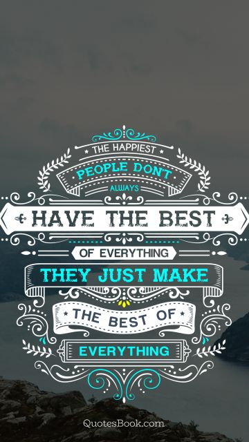Happiness Quote - The happiest people don't always have the best of everything they just make the best of everything. Unknown Authors