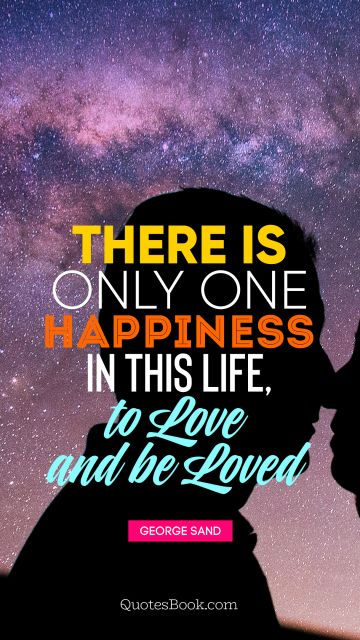 Search Results Quote - There is only one happiness in this life, to love and be loved. George Sand
