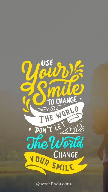 POPULAR QUOTES Quote - Use your smile to change the world. Don't let the world change your smile. Unknown Authors