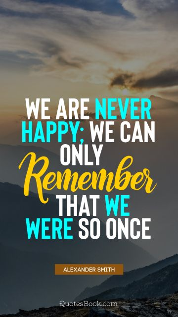 Happiness Quote - We are never happy; we can only remember that we were so once. Alexander Smith
