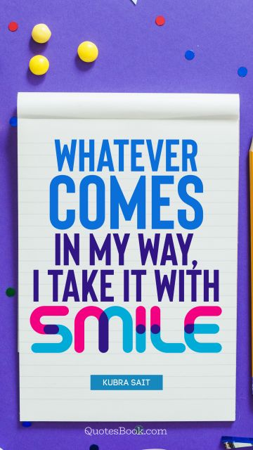 Happiness Quote - Whatever comes in my way, I take it with smile. Kubra Sait