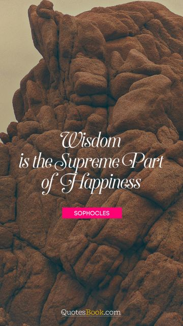 Wisdom is the supreme part of happiness