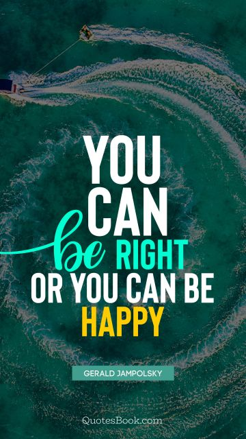 Happiness Quote - You can be right or you can be happy. Gerald Jampolsky