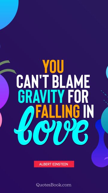 QUOTES BY Quote - You can't blame gravity for falling in love. Albert Einstein