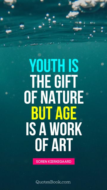 Youth is the gift of nature, but age is a work of art