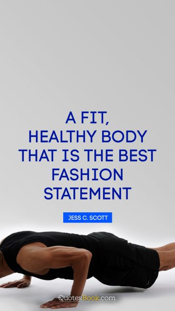 Health Quote - A fit, healthy body—that is the best fashion statement. Jess C. Scott