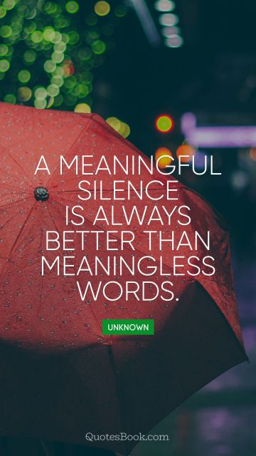 A meaningful silence is always better than meaningless words
