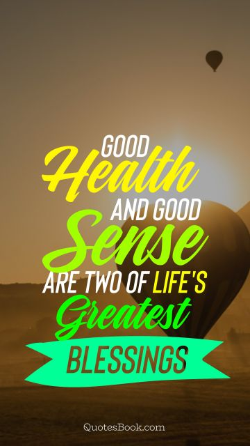 Health Quote - Good health and good sense are two of life's greatest blessings. Unknown Authors
