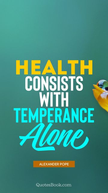 POPULAR QUOTES Quote - Health consists with temperance alone. Alexander Pope