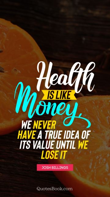 Health Quote - Health is like money, we never have a true idea of its value until we lose it. Unknown Authors