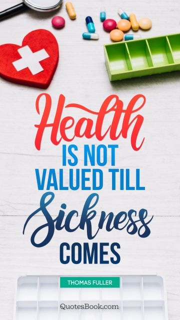 QUOTES BY Quote - Health is not valued till sickness comes. Thomas Fuller