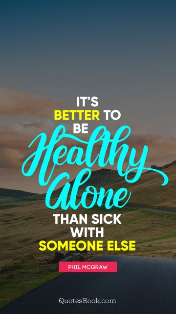 Health Quote - It's better to be healthy alone than sick with someone else. Phil McGraw