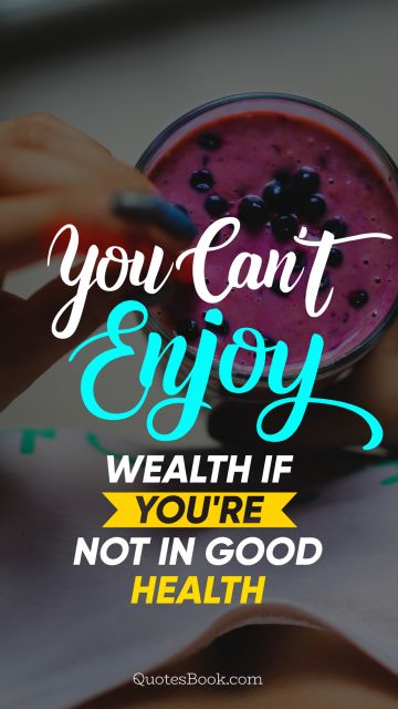 Health Quote - You can't enjoy wealth if you're not in good health. Unknown Authors