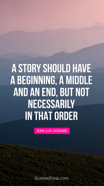 A story should have a beginning, a middle and an end, but not necessarily in that order