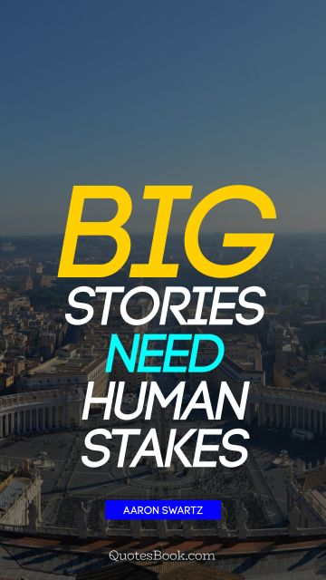 History Quote - Big stories need human stakes. Aaron Swartz