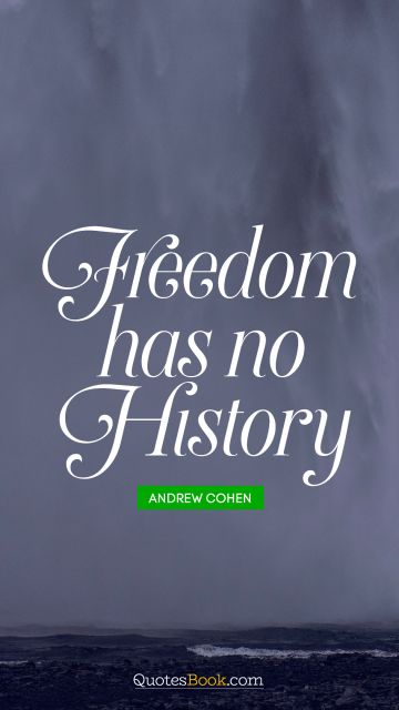 History Quote - Freedom has no history. Andrew Cohen