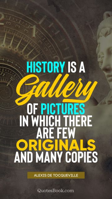 QUOTES BY Quote - History is a gallery of pictures in which there are few originals and many copies. Alexis de Tocqueville