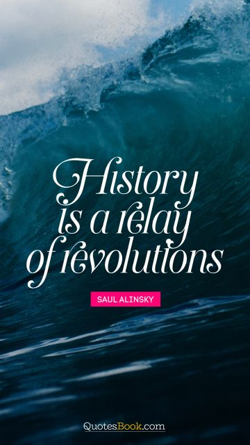 History Quote - History is a relay of revolutions. Saul Alinsky