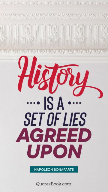 History is a set of lies agreed upon