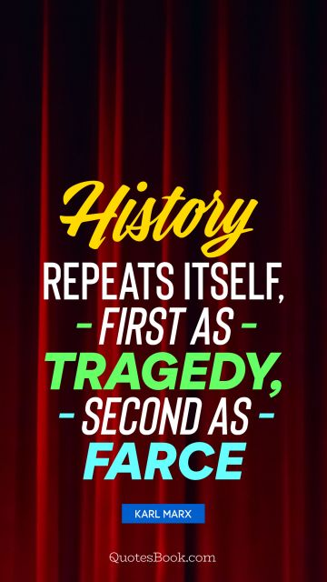 History repeats itself, first as tragedy, second as farce