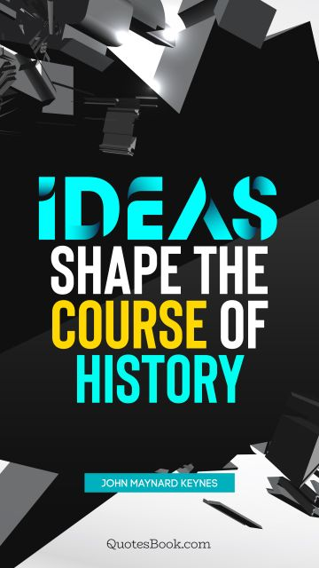 History Quote - Ideas shape the course of history. John Maynard Keynes