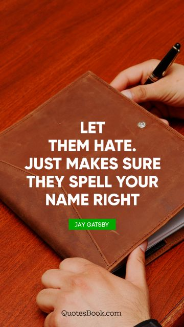 Let them hate. Just makes sure they spell your name right