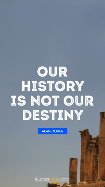 QUOTES BY Quote - Our history is not our destiny. Alan Cohen