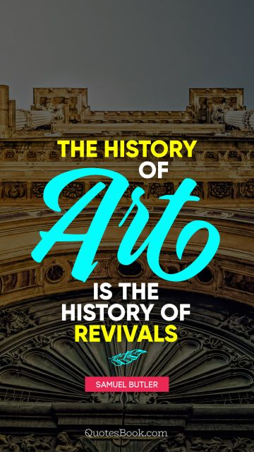History Quote - The history of art is the history of revivals  . Samuel Butler