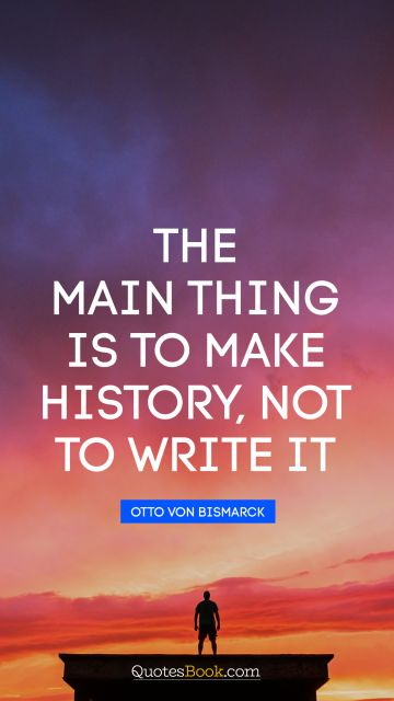 History Quote - The main thing is to make history, not to write it. Otto von Bismarck