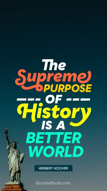 POPULAR QUOTES Quote - The supreme purpose of history is a better world. Herbert Hoover
