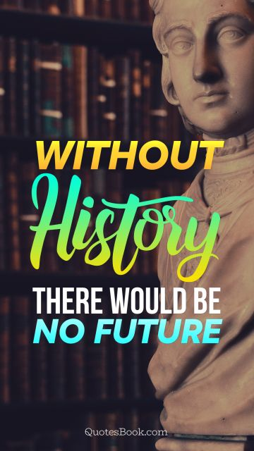 Without history, there would be no future