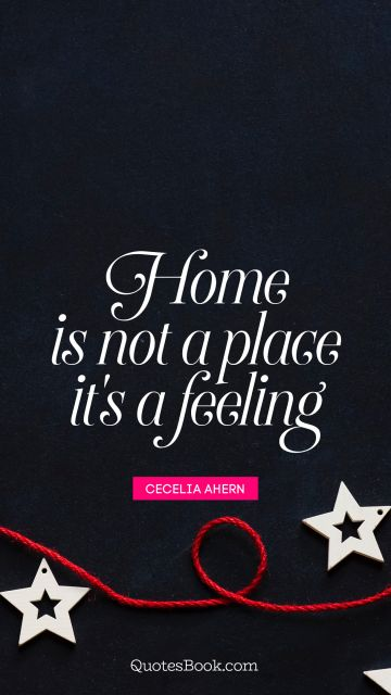 Home Quote - Home is not a place it's a feeling. Cecelia Ahern