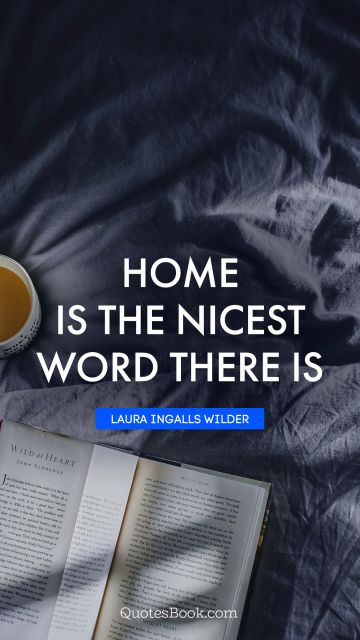 Home Quote - Home is the nicest word there is. Laura Ingalls Wilder