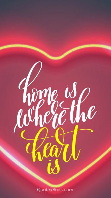 POPULAR QUOTES Quote - Home is where the heart is. Unknown Authors