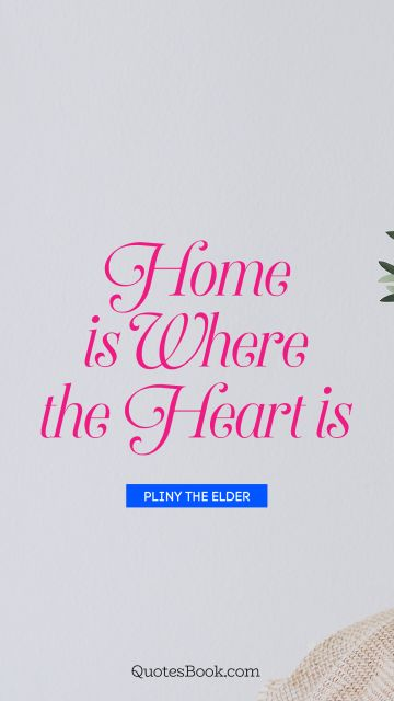 Home Quote - Home is where the heart is. Pliny the Elder