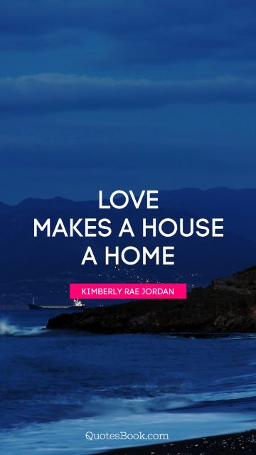Home Quote - Love makes a house a home. Kimberly Rae Jordan
