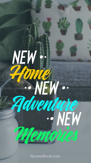 POPULAR QUOTES Quote - New Home, New Adventure, New Memories. Unknown Authors