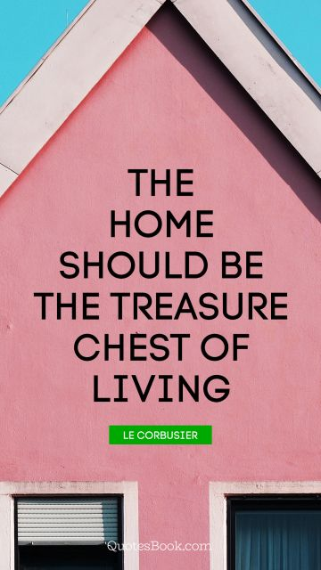 Home Quote - The home should be the treasure chest of living. Le Corbusier