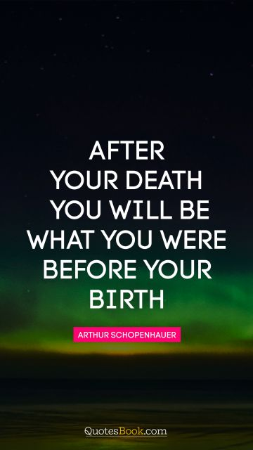 After your death you will be what you were before your birth