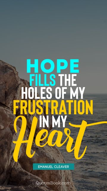 Hope fills the holes of my frustration in my heart