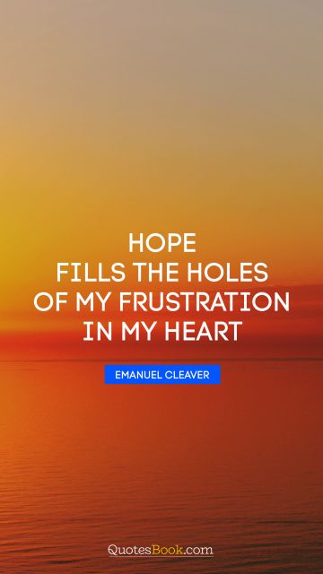 Hope Quote - Hope fills the holes of my frustration in my heart. Emanuel Cleaver