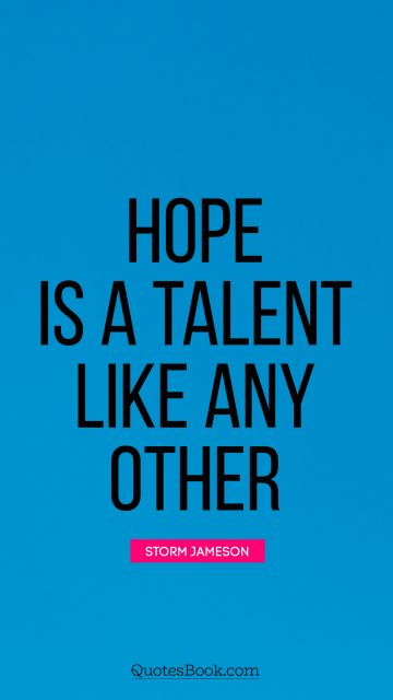 Hope Quote - Hope is a talent like any other. Storm Jameson