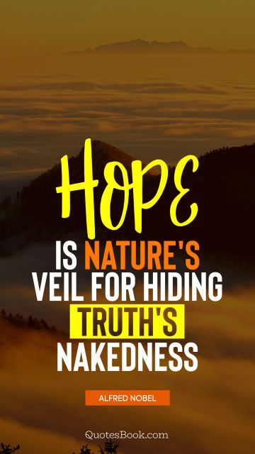 Search Results Quote - Hope is nature's veil for hiding truth's nakedness. Alfred Nobel