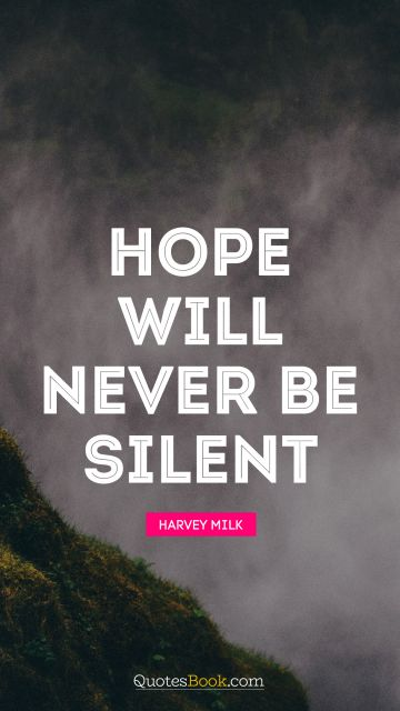 Hope Quote - Hope will never be silent. Harvey Milk
