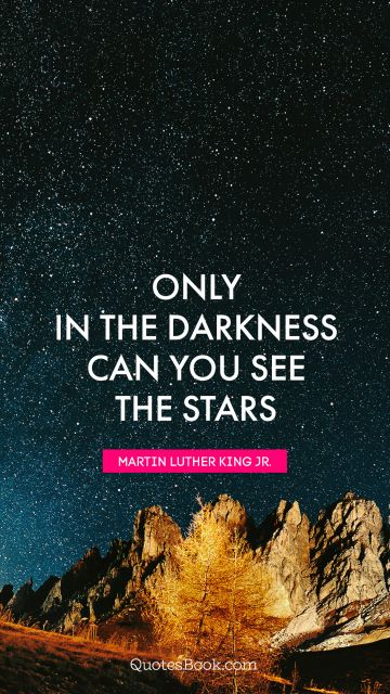QUOTES BY Quote - Only in the darkness can you see the stars. Martin Luther King, Jr.