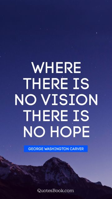 Where there is no vision there is no hope