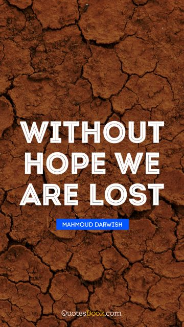 POPULAR QUOTES Quote - Without hope we are lost. Mahmoud Darwish